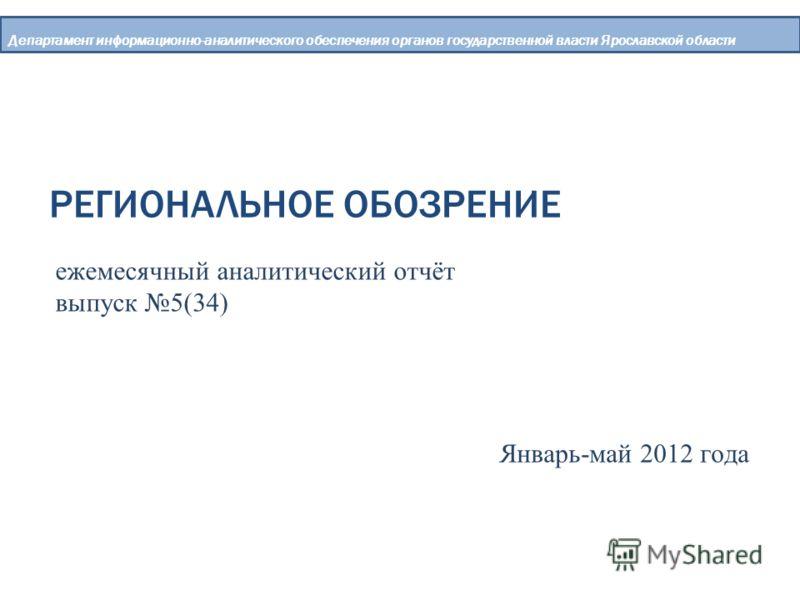 РЕГИОНАЛЬНОЕ ОБОЗРЕНИЕ Департамент информационно-аналитического обеспечения органов государственной власти Ярославской области ежемесячный аналитический отчёт выпуск 5(34) Январь-май 2012 года