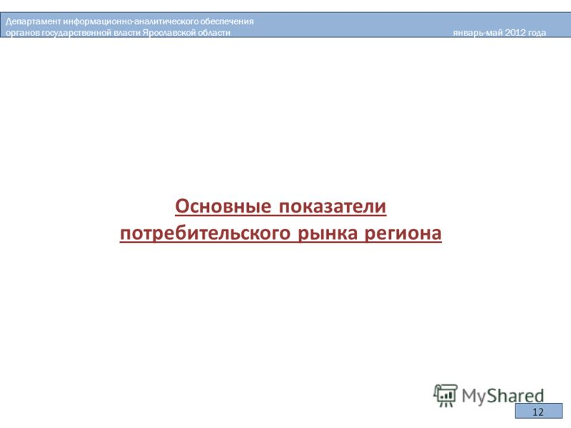 Основные показатели потребительского рынка региона Департамент информационно-аналитического обеспечения органов государственной власти Ярославской области январь-май 2012 года 12
