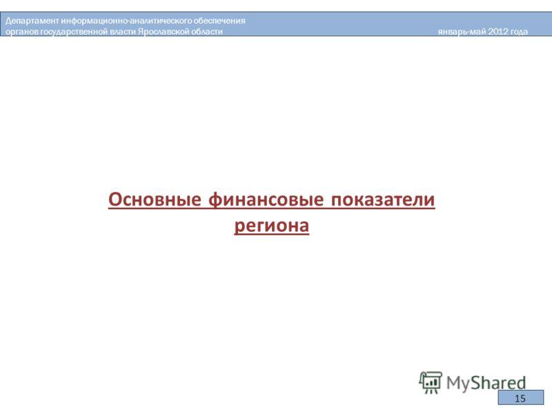 Основные финансовые показатели региона Департамент информационно-аналитического обеспечения органов государственной власти Ярославской области январь-май 2012 года 15