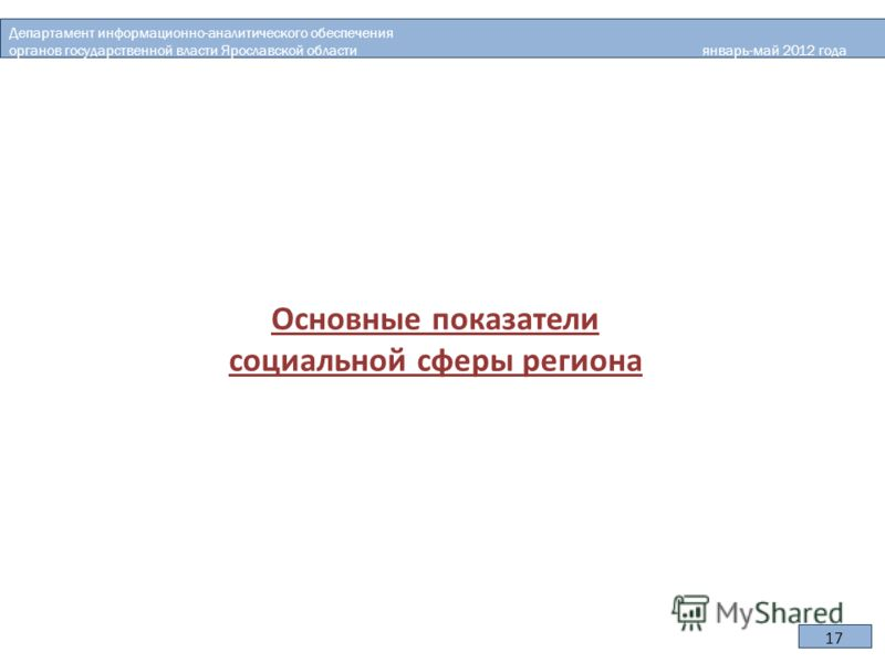 Основные показатели социальной сферы региона Департамент информационно-аналитического обеспечения органов государственной власти Ярославской области январь-май 2012 года 17