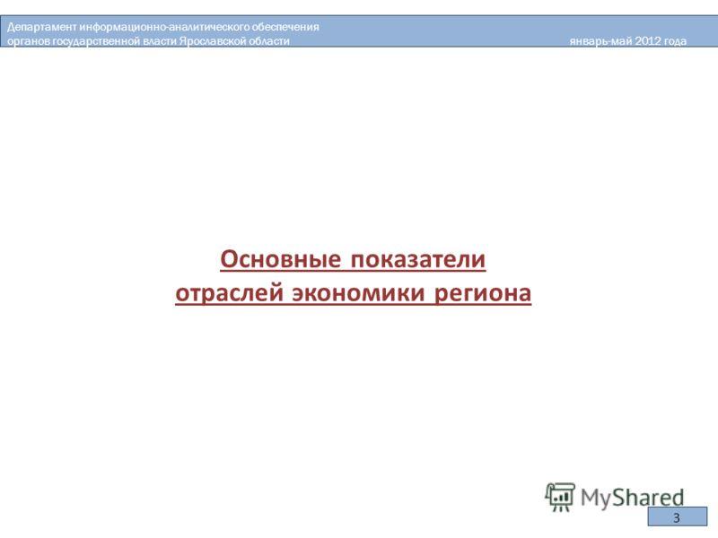 Основные показатели отраслей экономики региона Департамент информационно-аналитического обеспечения органов государственной власти Ярославской области январь-май 2012 года 3