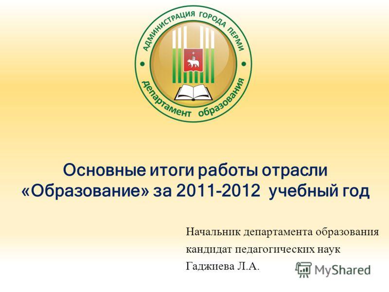Основные итоги работы отрасли «Образование» за 2011-2012 учебный год Начальник департамента образования кандидат педагогических наук Гаджиева Л.А.