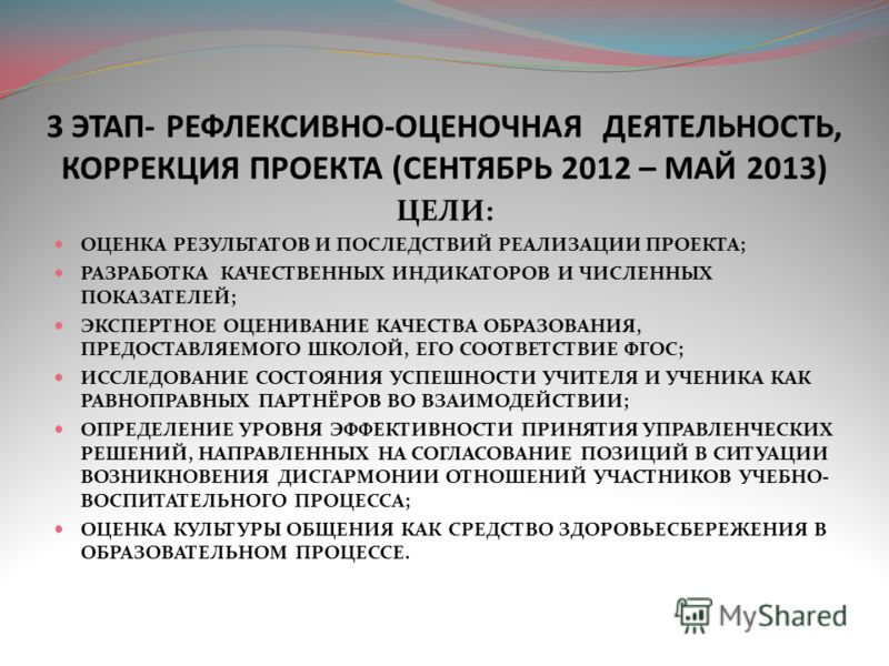 3 ЭТАП- РЕФЛЕКСИВНО-ОЦЕНОЧНАЯ ДЕЯТЕЛЬНОСТЬ, КОРРЕКЦИЯ ПРОЕКТА (СЕНТЯБРЬ 2012 – МАЙ 2013) ЦЕЛИ: ОЦЕНКА РЕЗУЛЬТАТОВ И ПОСЛЕДСТВИЙ РЕАЛИЗАЦИИ ПРОЕКТА; РАЗРАБОТКА КАЧЕСТВЕННЫХ ИНДИКАТОРОВ И ЧИСЛЕННЫХ ПОКАЗАТЕЛЕЙ; ЭКСПЕРТНОЕ ОЦЕНИВАНИЕ КАЧЕСТВА ОБРАЗОВАНИ