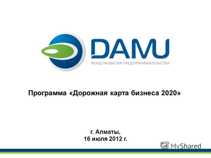 Программа «Дорожная карта бизнеса 2020» г. Алматы, 16 июля 2012 г.