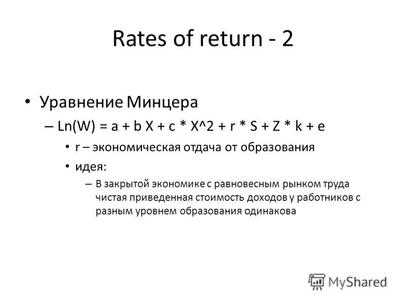 Rates of return - 2 Уравнение Минцера – Ln(W) = a + b X + c * X^2 + r * S + Z * k + e r – экономическая отдача от образования идея: – В закрытой экономике с равновесным рынком труда чистая приведенная стоимость доходов у работников с разным уровнем о