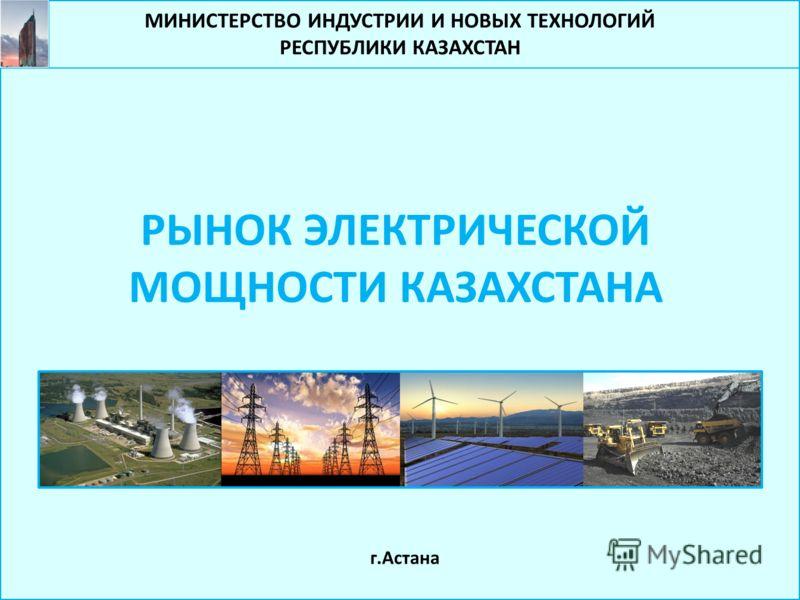 МИНИСТЕРСТВО ИНДУСТРИИ И НОВЫХ ТЕХНОЛОГИЙ РЕСПУБЛИКИ КАЗАХСТАН РЫНОК ЭЛЕКТРИЧЕСКОЙ МОЩНОСТИ КАЗАХСТАНА г.Астана