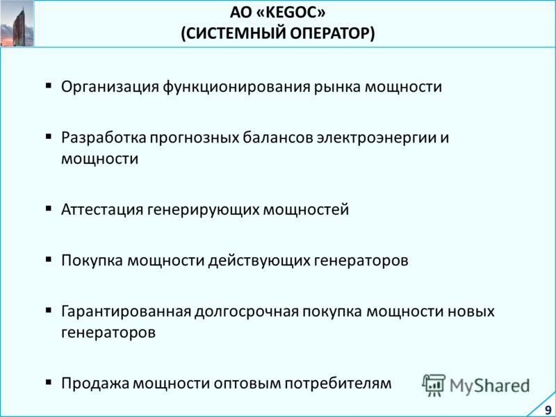 9 АО «KEGOC» (СИСТЕМНЫЙ ОПЕРАТОР) Организация функционирования рынка мощности Разработка прогнозных балансов электроэнергии и мощности Аттестация генерирующих мощностей Покупка мощности действующих генераторов Гарантированная долгосрочная покупка мощ