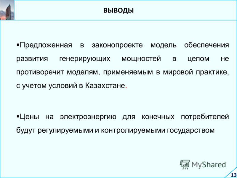 ВЫВОДЫ Предложенная в законопроекте модель обеспечения развития генерирующих мощностей в целом не противоречит моделям, применяемым в мировой практике, с учетом условий в Казахстане. Цены на электроэнергию для конечных потребителей будут регулируемым
