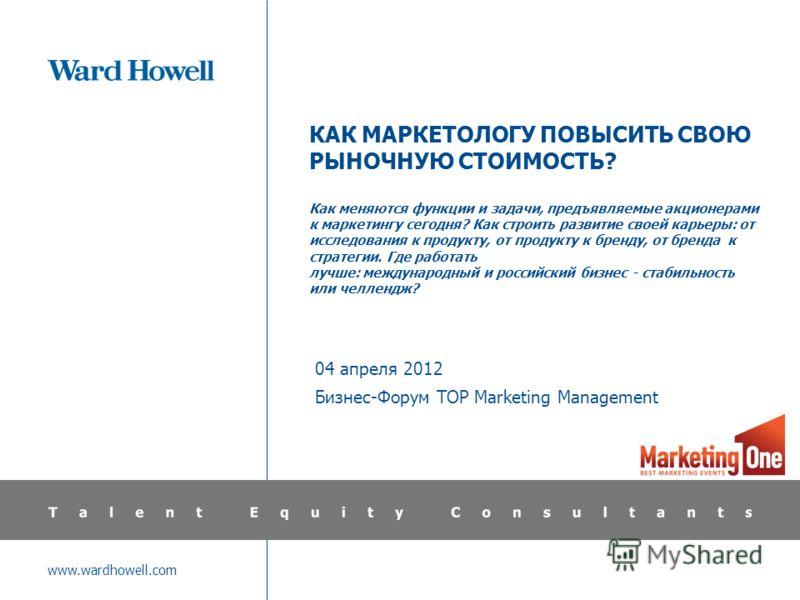 www.wardhowell.com КАК МАРКЕТОЛОГУ ПОВЫСИТЬ СВОЮ РЫНОЧНУЮ СТОИМОСТЬ? Как меняются функции и задачи, предъявляемые акционерами к маркетингу сегодня? Как строить развитие своей карьеры: от исследования к продукту, от продукту к бренду, от бренда к стра