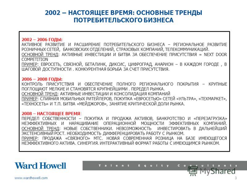 www.wardhowell.com 3 2002 – НАСТОЯЩЕЕ ВРЕМЯ: ОСНОВНЫЕ ТРЕНДЫ ПОТРЕБИТЕЛЬСКОГО БИЗНЕСА 2002 – 2006 ГОДЫ: АКТИВНОЕ РАЗВИТИЕ И РАСШИРЕНИЕ ПОТРЕБИТЕЛЬСКОГО БИЗНЕСА – РЕГИОНАЛЬНОЕ РАЗВИТИЕ РОЗНИЧНЫХ СЕТЕЙ, БАНКОВСКИХ ОТДЕЛЕНИЙ, СТРАХОВЫХ КОМПАНИЙ, ТЕЛЕКОМ