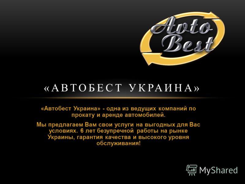 «Автобест Украина» - одна из ведущих компаний по прокату и аренде автомобилей. Мы предлагаем Вам свои услуги на выгодных для Вас условиях. 6 лет безупречной работы на рынке Украины, гарантия качества и высокого уровня обслуживания! «АВТОБЕСТ УКРАИНА»