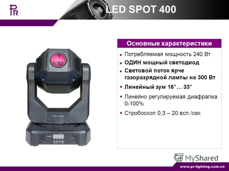 Основные характеристики Потребляемая мощность 240 Вт ОДИН мощный светодиод Световой поток ярче газоразрядной лампы на 300 Вт Линейный зум 16°… 33° Линейно регулируемая диафрагма 0-100% Стробоскоп 0,3 – 20 всп./сек LED SPOT 400