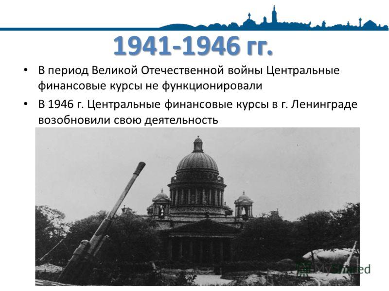 1941-1946 гг. В период Великой Отечественной войны Центральные финансовые курсы не функционировали В 1946 г. Центральные финансовые курсы в г. Ленинграде возобновили свою деятельность