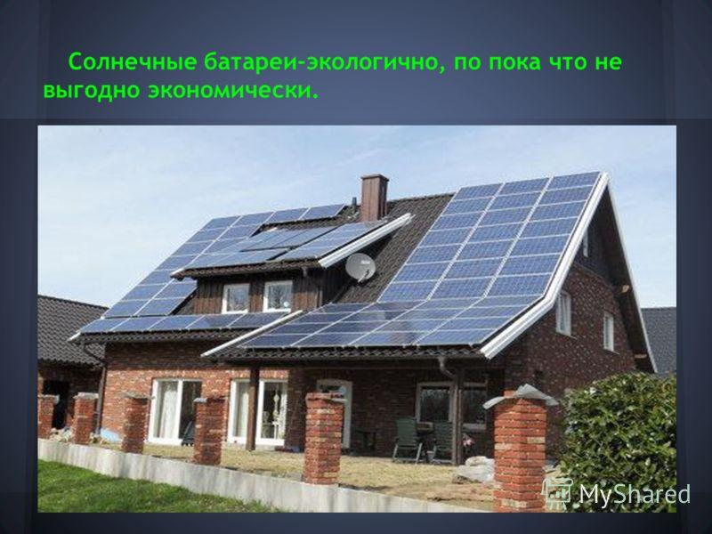 Солнечные батареи-экологично, по пока что не выгодно экономически.