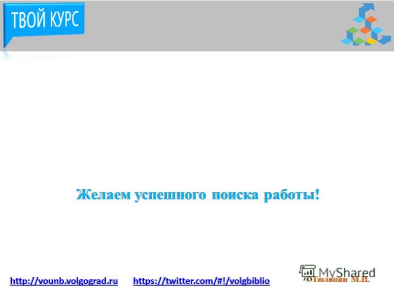 Желаем успешного поиска работы!Желаем успешного поиска работы! ©Тюльпин М.Н.©Тюльпин М.Н. http://vounb.volgograd.ru https://twitter.com/#!/volgbiblio
