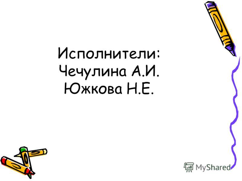 Исполнители: Чечулина А.И. Южкова Н.Е.