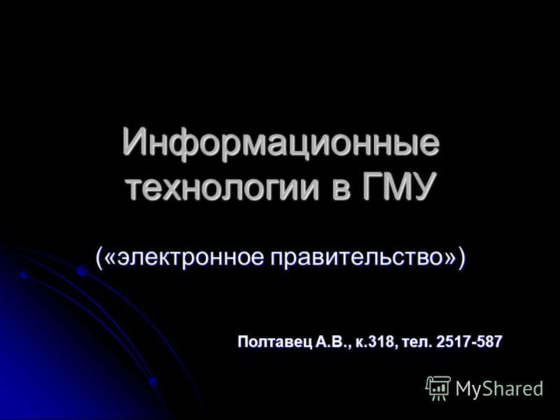 Информационные технологии в ГМУ («электронное правительство») Полтавец А.В., к.318, тел. 2517-587
