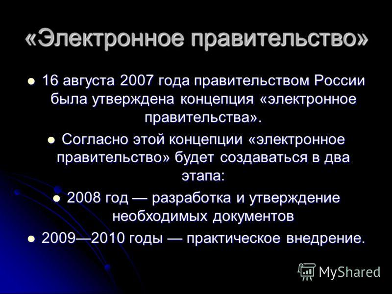 «Электронное правительство» 16 августа 2007 года правительством России была утверждена концепция «электронное правительства». 16 августа 2007 года правительством России была утверждена концепция «электронное правительства». Согласно этой концепции «э