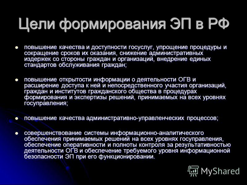 Цели формирования ЭП в РФ повышение качества и доступности госуслуг, упрощение процедуры и сокращение сроков их оказания, снижение административных издержек со стороны граждан и организаций, внедрение единых стандартов обслуживания граждан; повышение