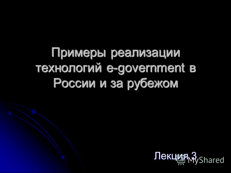 Примеры реализации технологий e-government в России и за рубежом Лекция 3