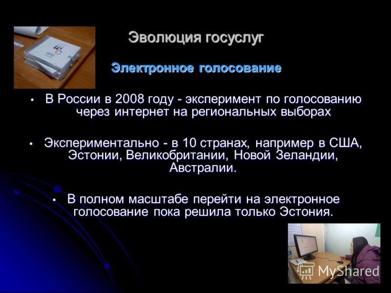 Эволюция госуслуг Электронное голосование В России в 2008 году - эксперимент по голосованию через интернет на региональных выборах В России в 2008 году - эксперимент по голосованию через интернет на региональных выборах Экспериментально - в 10 страна