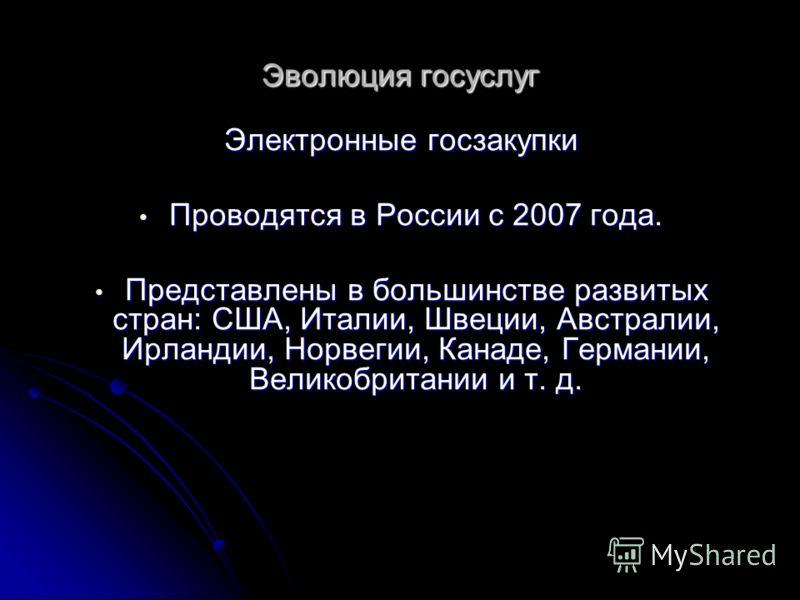 Эволюция госуслуг Электронные госзакупки Проводятся в России с 2007 года. Проводятся в России с 2007 года. Представлены в большинстве развитых стран: США, Италии, Швеции, Австралии, Ирландии, Норвегии, Канаде, Германии, Великобритании и т. д. Предста