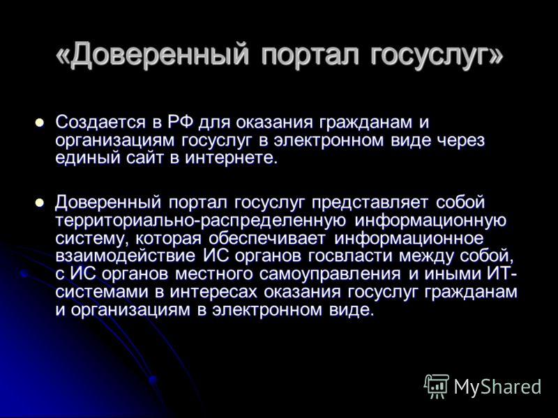 «Доверенный портал госуслуг» Создается в РФ для оказания гражданам и организациям госуслуг в электронном виде через единый сайт в интернете. Создается в РФ для оказания гражданам и организациям госуслуг в электронном виде через единый сайт в интернет