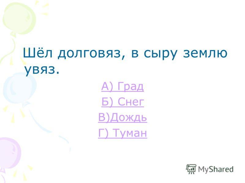 Зимой греет, весной тлеет, летом умирает, осенью оживает. А) Град Б) Снег В) Дождь Г) Туман