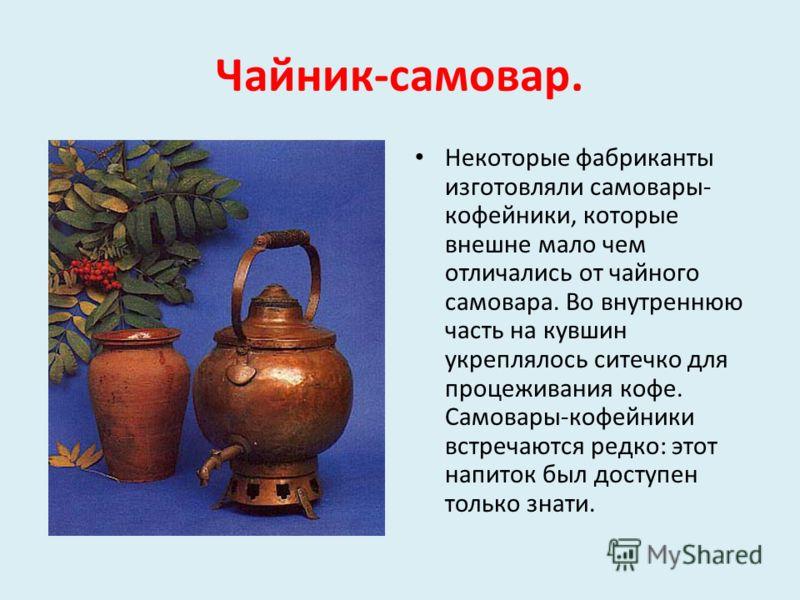 Чайник-самовар. Некоторые фабриканты изготовляли самовары- кофейники, которые внешне мало чем отличались от чайного самовара. Во внутреннюю часть на кувшин укреплялось ситечко для процеживания кофе. Самовары-кофейники встречаются редко: этот напиток