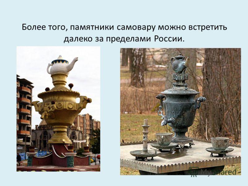 Более того, памятники самовару можно встретить далеко за пределами России.