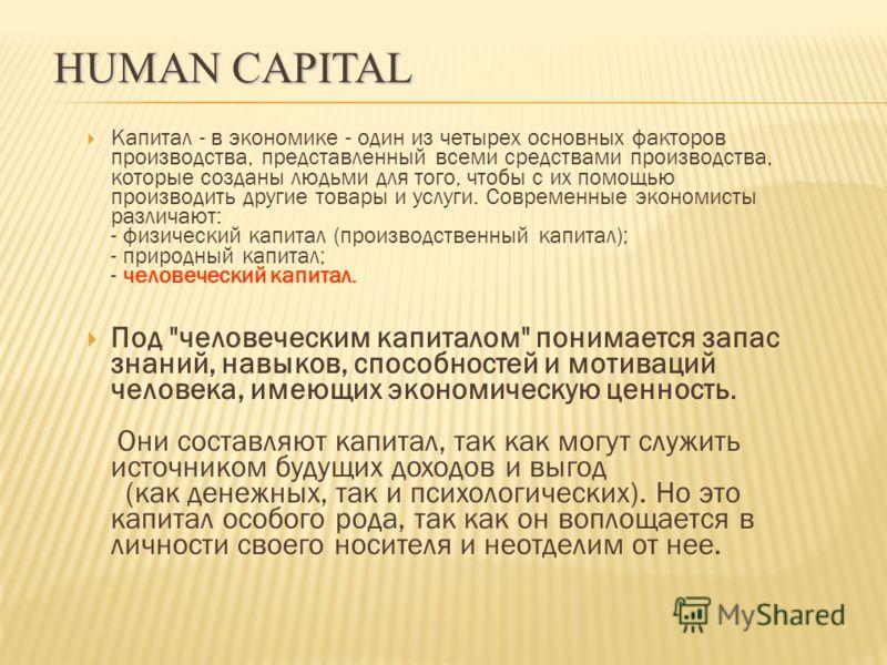 Капитал - в экономике - один из четырех основных факторов производства, представленный всеми средствами производства, которые созданы людьми для того, чтобы с их помощью производить другие товары и услуги. Современные экономисты различают: - физическ