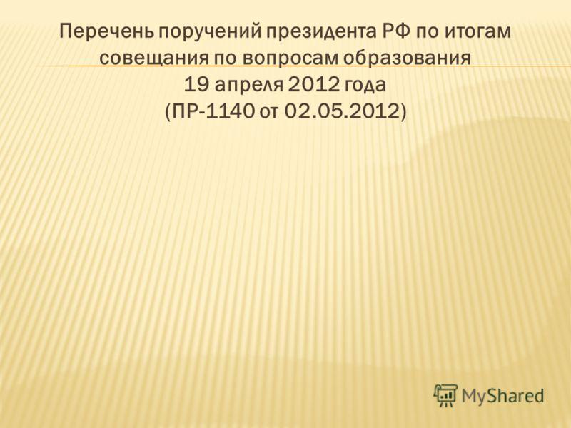 Перечень поручений президента РФ по итогам совещания по вопросам образования 19 апреля 2012 года (ПР-1140 от 02.05.2012)