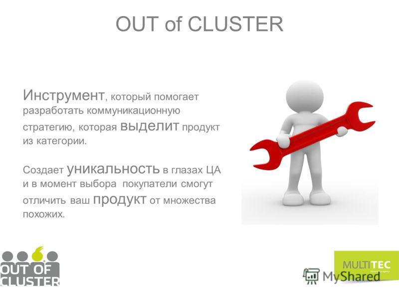 OUT of CLUSTER Инструмент, который помогает разработать коммуникационную стратегию, которая выделит продукт из категории. Cоздает уникальность в глазах ЦА и в момент выбора покупатели смогут отличить ваш продукт от множества похожих.