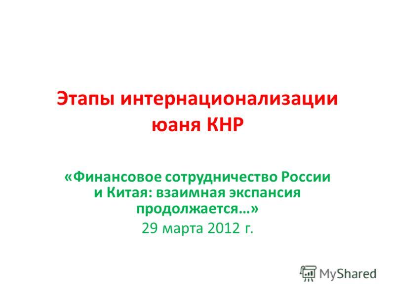 Этапы интернационализации юаня КНР «Финансовое сотрудничество России и Китая: взаимная экспансия продолжается…» 29 марта 2012 г.