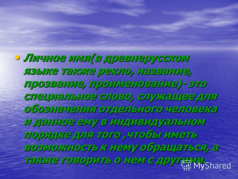 Личное имя(в древнерусском языке также рекло, название, прозвание, проименование)- это специальное слово, служащее для обозначения отдельного человека и данное ему в индивидуальном порядке для того,чтобы иметь возможность к нему обращаться, а также г