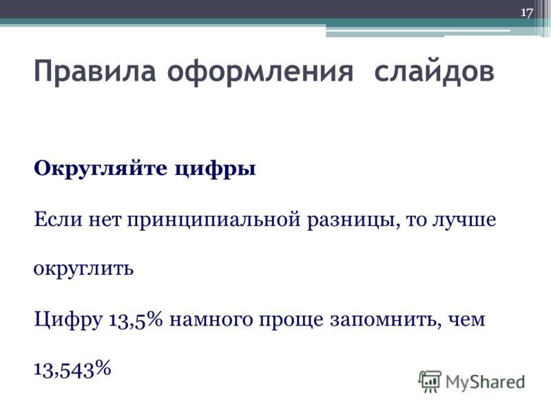 Правила оформления слайдов Округляйте цифры Если нет принципиальной разницы, то лучше округлить Цифру 13,5% намного проще запомнить, чем 13,543% 17