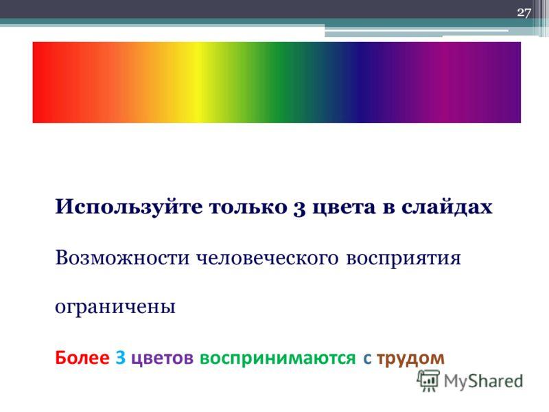 Используйте только 3 цвета в слайдах Возможности человеческого восприятия ограничены Более 3 цветов воспринимаются с трудом 27