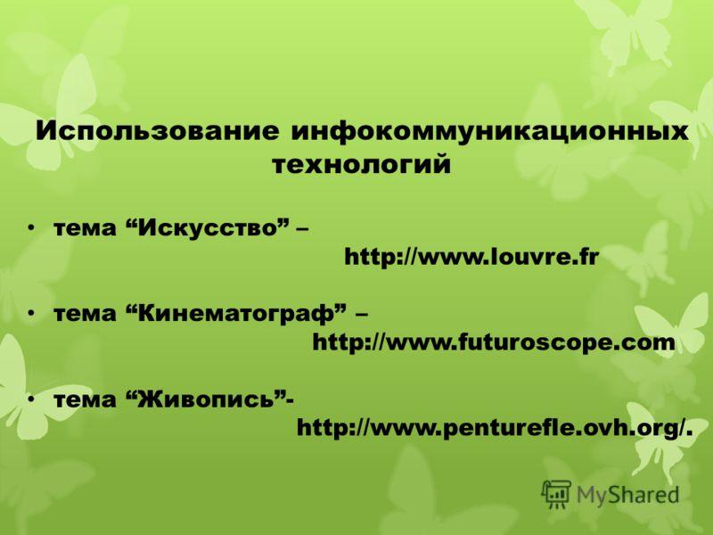 Использование инфокоммуникационных технологий тема Искусство – http://www.louvre.fr тема Кинематограф – http://www.futuroscope.com тема Живопись- http://www.penturefle.ovh.org/.