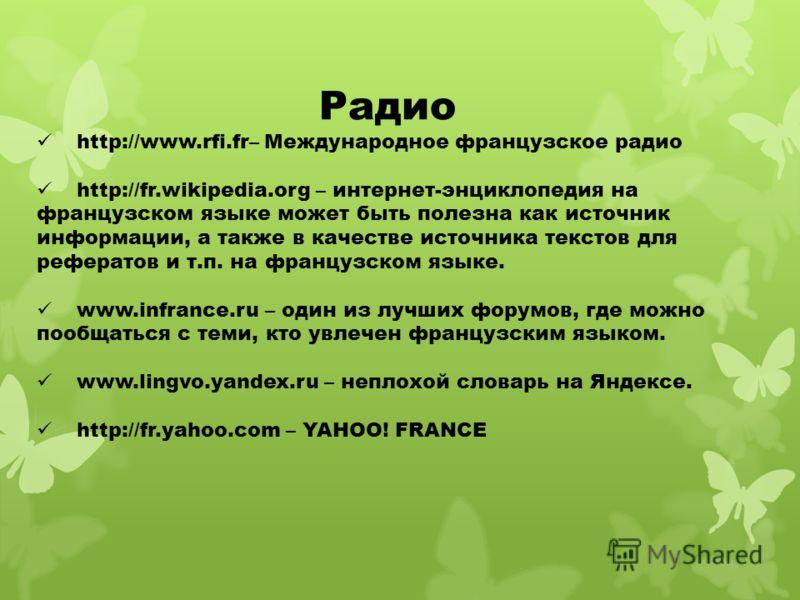 Радио http://www.rfi.fr– Международное французское радио http://fr.wikipedia.org – интернет-энциклопедия на французском языке может быть полезна как источник информации, а также в качестве источника текстов для рефератов и т.п. на французском языке.