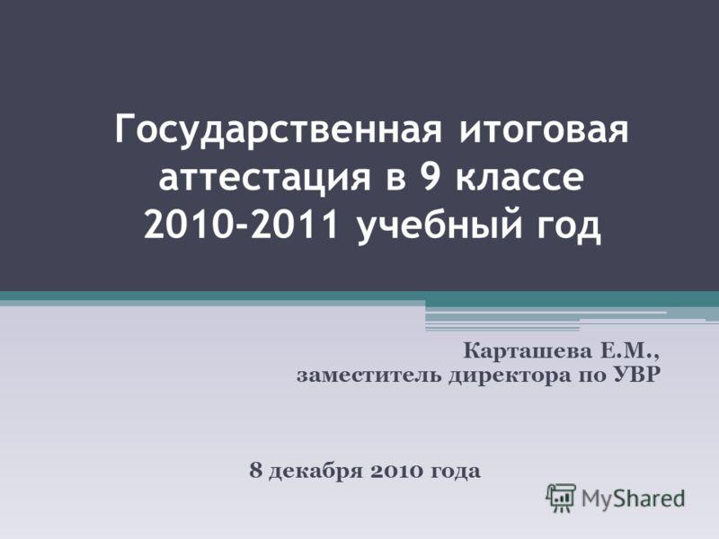 Государственная итоговая аттестация в 9 классе 2010-2011 учебный год Карташева Е.М., заместитель директора по УВР 8 декабря 2010 года