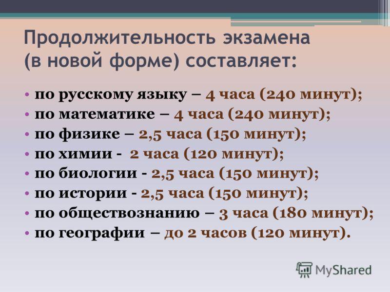 Продолжительность экзамена (в новой форме) составляет: по русскому языку – 4 часа (240 минут); по математике – 4 часа (240 минут); по физике – 2,5 часа (150 минут); по химии - 2 часа (120 минут); по биологии - 2,5 часа (150 минут); по истории - 2,5 ч