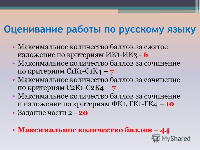 Оценивание работы по русскому языку Максимальное количество баллов за сжатое изложение по критериям ИК1-ИК3 - 6 Максимальное количество баллов за сочинение по критериям С1К1-С1К4 – 7 Максимальное количество баллов за сочинение по критериям С2К1-С2К4