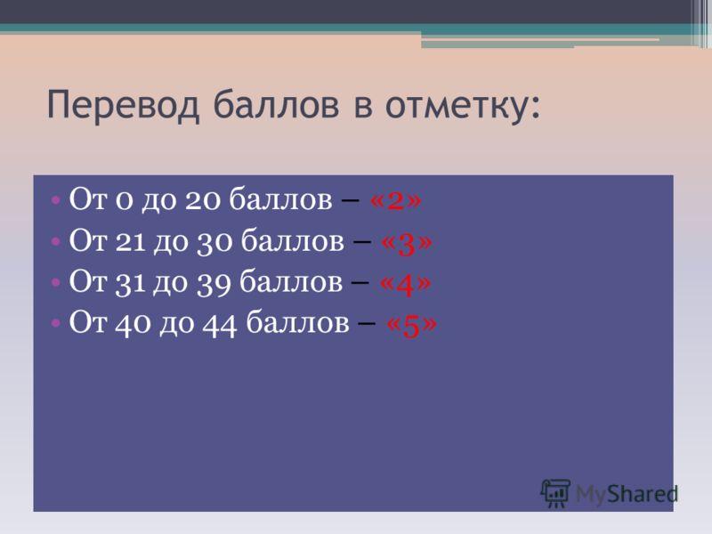 Перевод баллов в отметку: От 0 до 20 баллов – «2» От 21 до 30 баллов – «3» От 31 до 39 баллов – «4» От 40 до 44 баллов – «5»