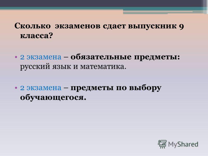 Сколько экзаменов сдает выпускник 9 класса? 2 экзамена – обязательные предметы: русский язык и математика. 2 экзамена – предметы по выбору обучающегося.