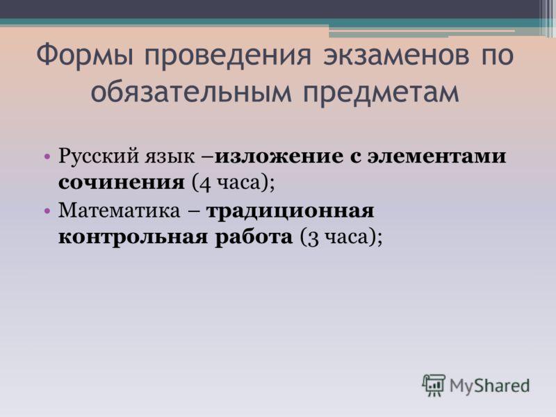 Формы проведения экзаменов по обязательным предметам Русский язык –изложение с элементами сочинения (4 часа); Математика – традиционная контрольная работа (3 часа);
