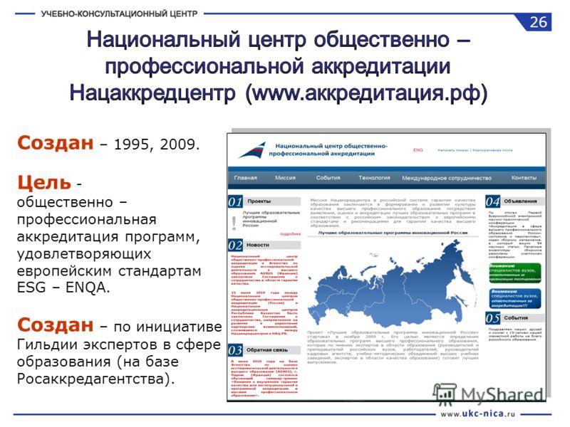 Создан – 1995, 2009. Цель - общественно – профессиональная аккредитация программ, удовлетворяющих европейским стандартам ESG – ENQA. Создан – по инициативе Гильдии экспертов в сфере образования (на базе Росаккредагентства). 26