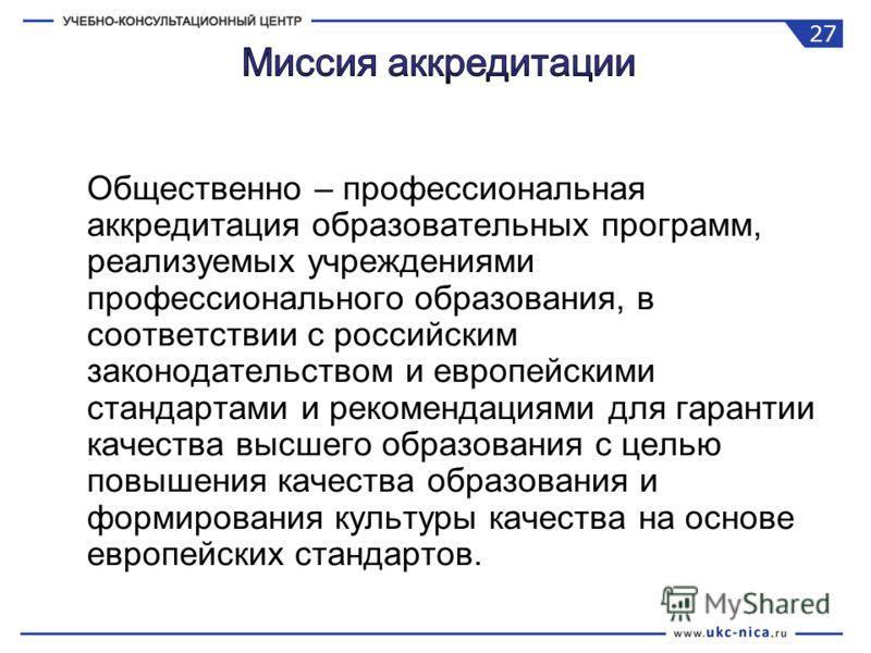 Общественно – профессиональная аккредитация образовательных программ, реализуемых учреждениями профессионального образования, в соответствии с российским законодательством и европейскими стандартами и рекомендациями для гарантии качества высшего обра