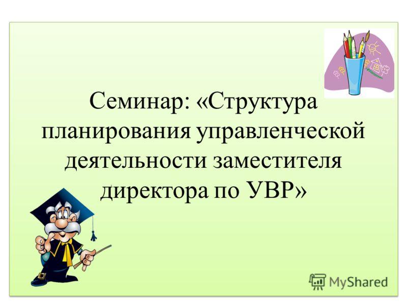 Семинар: «Структура планирования управленческой деятельности заместителя директора по УВР»