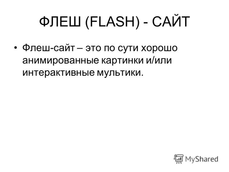 ФЛЕШ (FLASH) - САЙТ Флеш-сайт – это по сути хорошо анимированные картинки и/или интерактивные мультики.