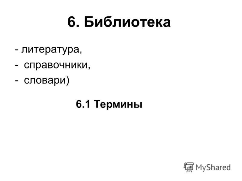 6. Библиотека - литература, -справочники, -словари) 6.1 Термины